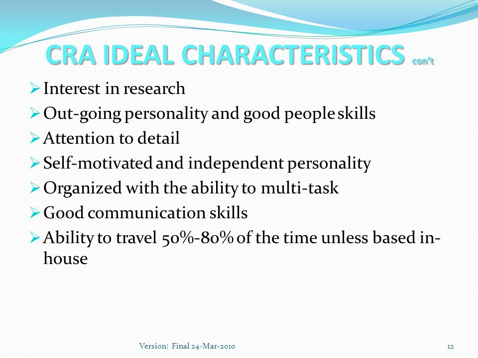 CRA IDEAL CHARACTERISTICS con't  Interest in research  Out-going personality and good people skills  Attention to detail  Self-motivated and independent personality  Organized with the ability to multi-task  Good communication skills  Ability to travel 50%-80% of the time unless based in- house 12Version: Final 24-Mar-2010