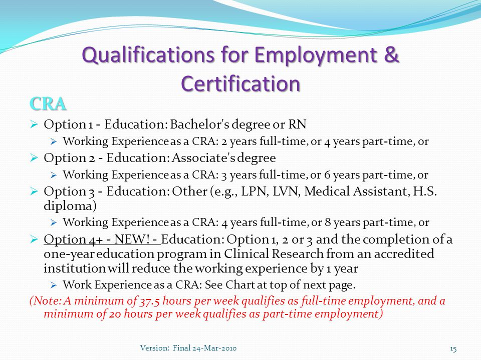 Qualifications for Employment & Certification CRA  Option 1 - Education: Bachelor s degree or RN  Working Experience as a CRA: 2 years full-time, or 4 years part-time, or  Option 2 - Education: Associate s degree  Working Experience as a CRA: 3 years full-time, or 6 years part-time, or  Option 3 - Education: Other (e.g., LPN, LVN, Medical Assistant, H.S.
