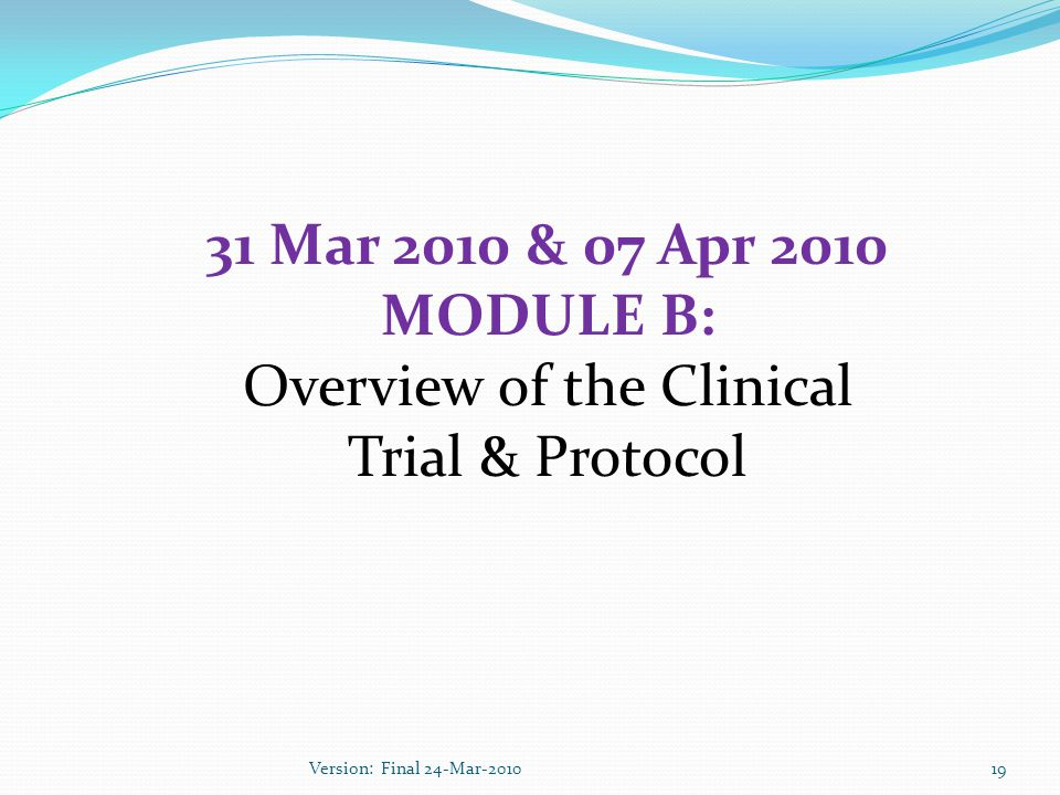31 Mar 2010 & 07 Apr 2010 MODULE B: Overview of the Clinical Trial & Protocol 19Version: Final 24-Mar-2010
