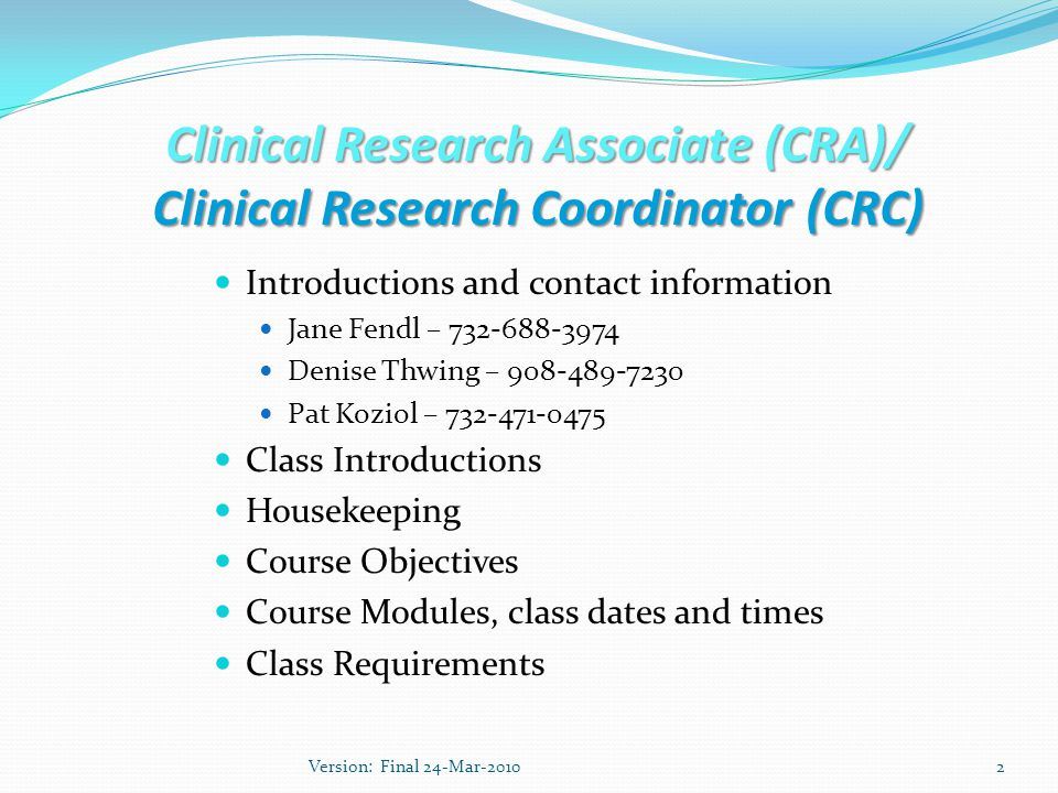 Clinical Research Associate (CRA)/ Clinical Research Coordinator (CRC) Introductions and contact information Jane Fendl – Denise Thwing – Pat Koziol – Class Introductions Housekeeping Course Objectives Course Modules, class dates and times Class Requirements 2Version: Final 24-Mar-2010