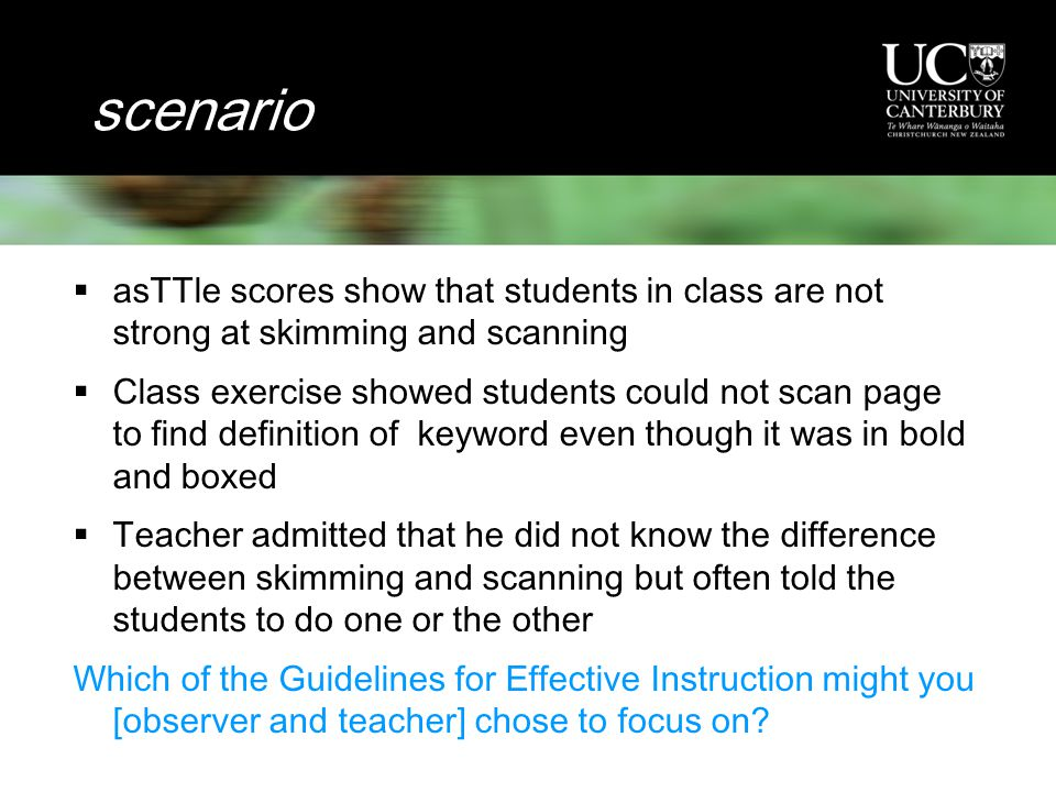 scenario  asTTle scores show that students in class are not strong at skimming and scanning  Class exercise showed students could not scan page to find definition of keyword even though it was in bold and boxed  Teacher admitted that he did not know the difference between skimming and scanning but often told the students to do one or the other Which of the Guidelines for Effective Instruction might you [observer and teacher] chose to focus on