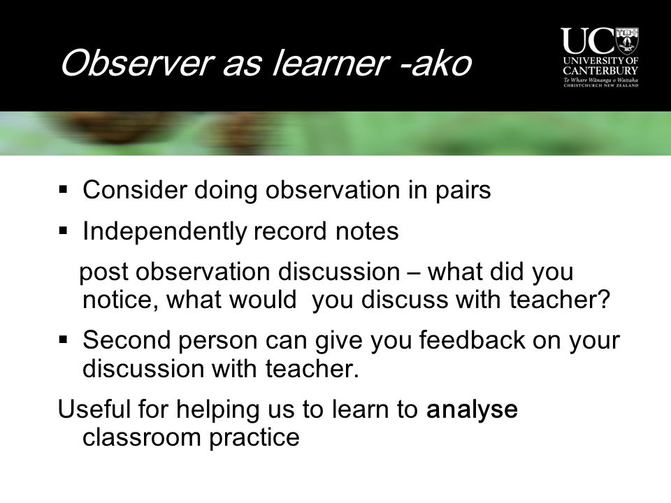 Observer as learner -ako  Consider doing observation in pairs  Independently record notes post observation discussion – what did you notice, what would you discuss with teacher.