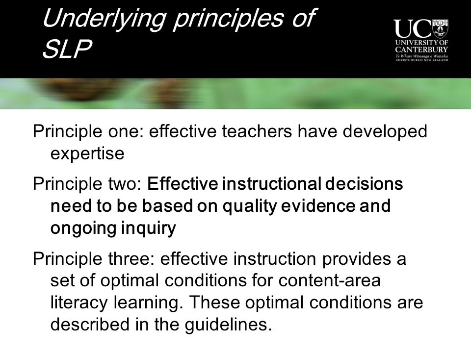 Underlying principles of SLP Principle one: effective teachers have developed expertise Principle two: Effective instructional decisions need to be based on quality evidence and ongoing inquiry Principle three: effective instruction provides a set of optimal conditions for content-area literacy learning.