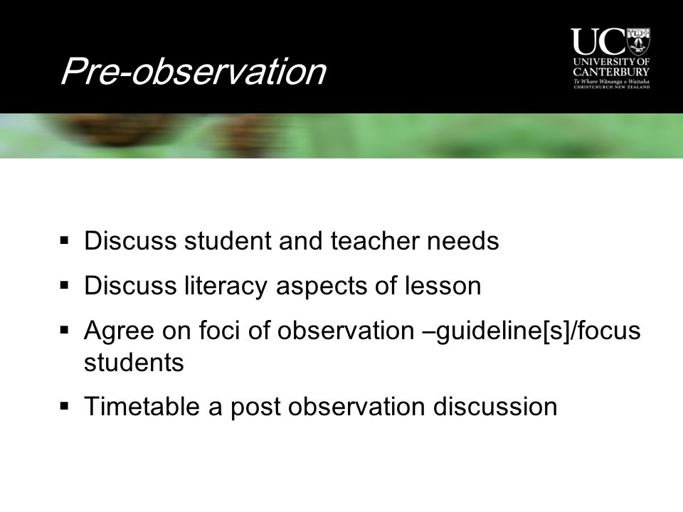 Pre-observation  Discuss student and teacher needs  Discuss literacy aspects of lesson  Agree on foci of observation –guideline[s]/focus students  Timetable a post observation discussion