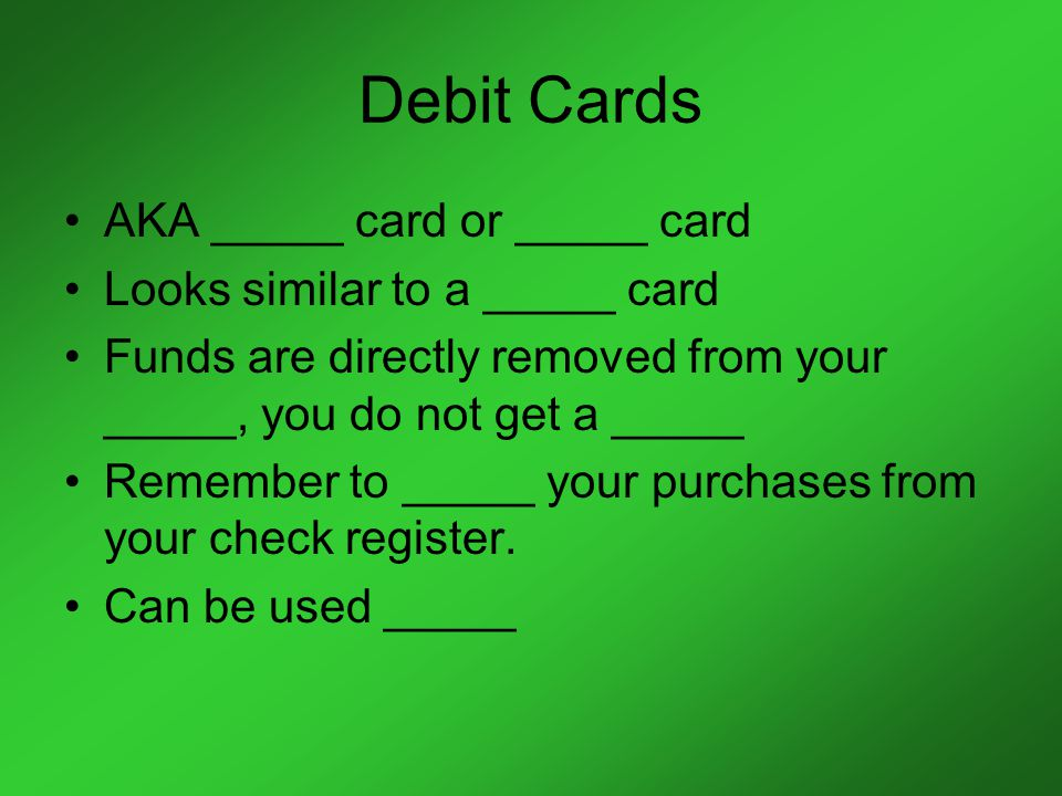 Debit Cards AKA _____ card or _____ card Looks similar to a _____ card Funds are directly removed from your _____, you do not get a _____ Remember to _____ your purchases from your check register.