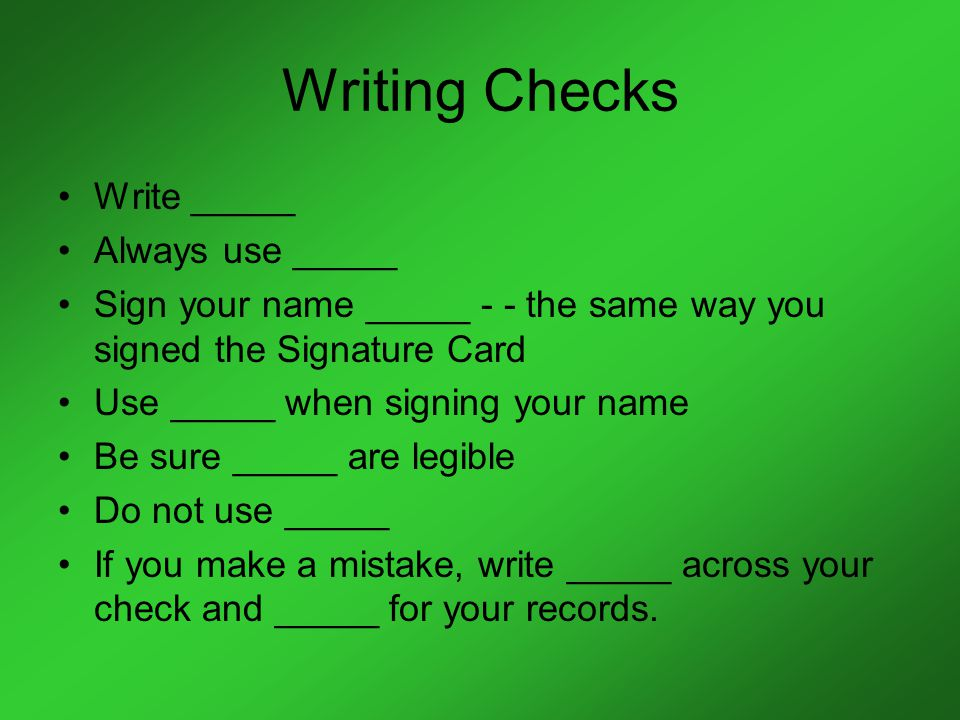 Writing Checks Write _____ Always use _____ Sign your name _____ - - the same way you signed the Signature Card Use _____ when signing your name Be sure _____ are legible Do not use _____ If you make a mistake, write _____ across your check and _____ for your records.