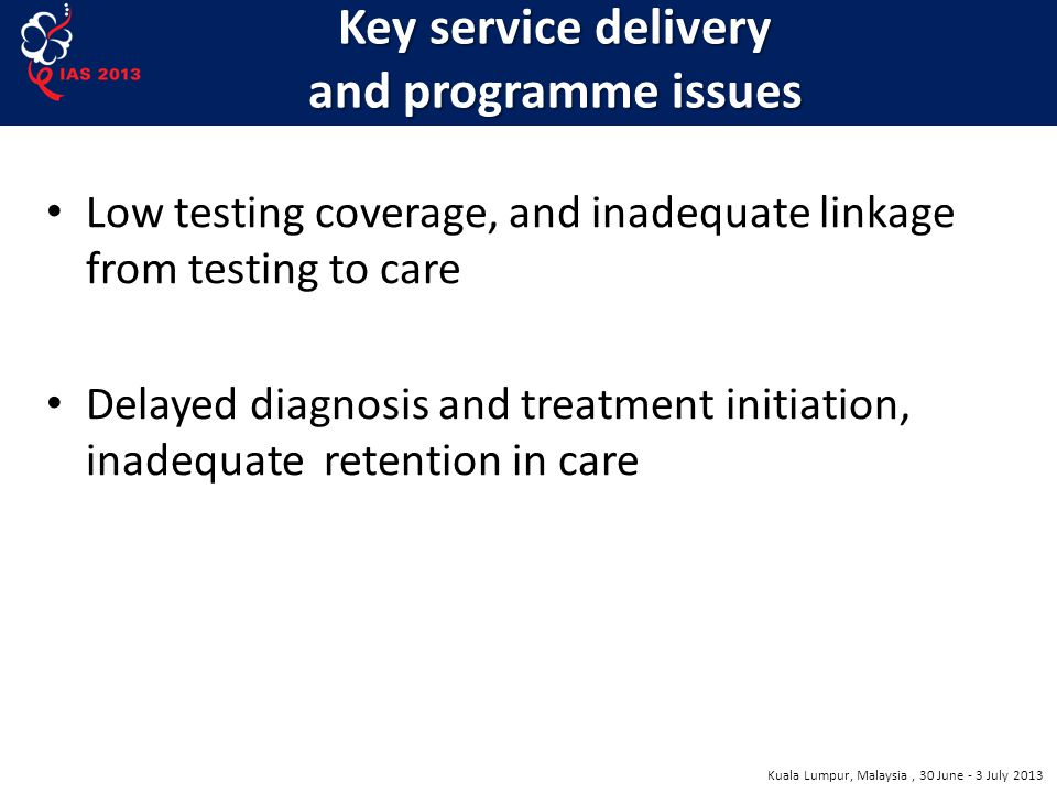 Kuala Lumpur, Malaysia, 30 June - 3 July 2013 Key service delivery and programme issues Low testing coverage, and inadequate linkage from testing to care Delayed diagnosis and treatment initiation, inadequate retention in care