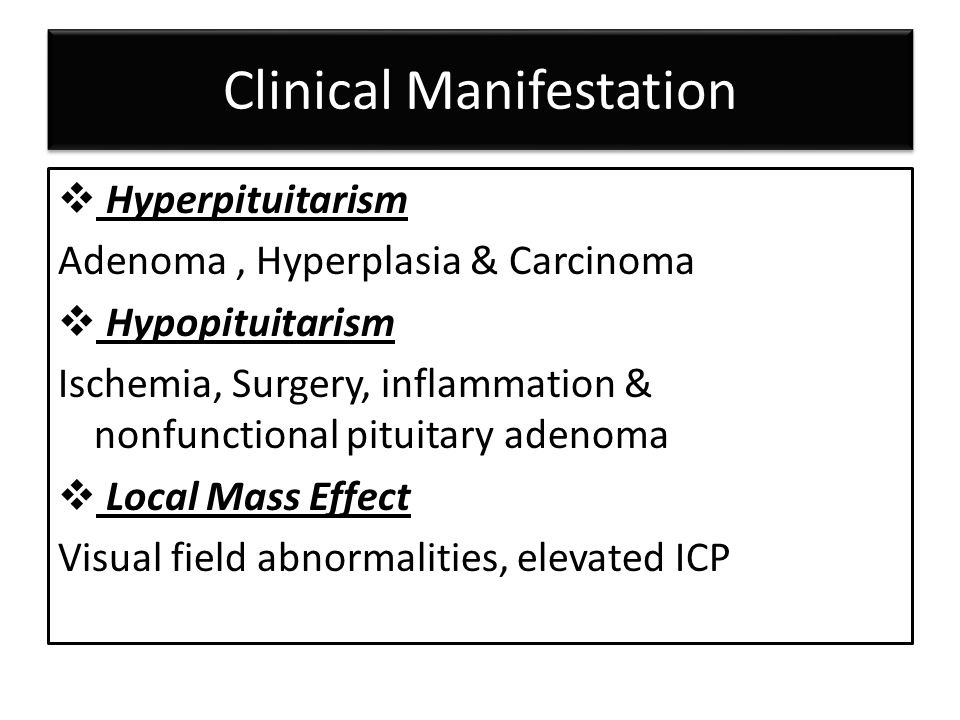 Clinical Manifestation  Hyperpituitarism Adenoma, Hyperplasia & Carcinoma  Hypopituitarism Ischemia, Surgery, inflammation & nonfunctional pituitary adenoma  Local Mass Effect Visual field abnormalities, elevated ICP