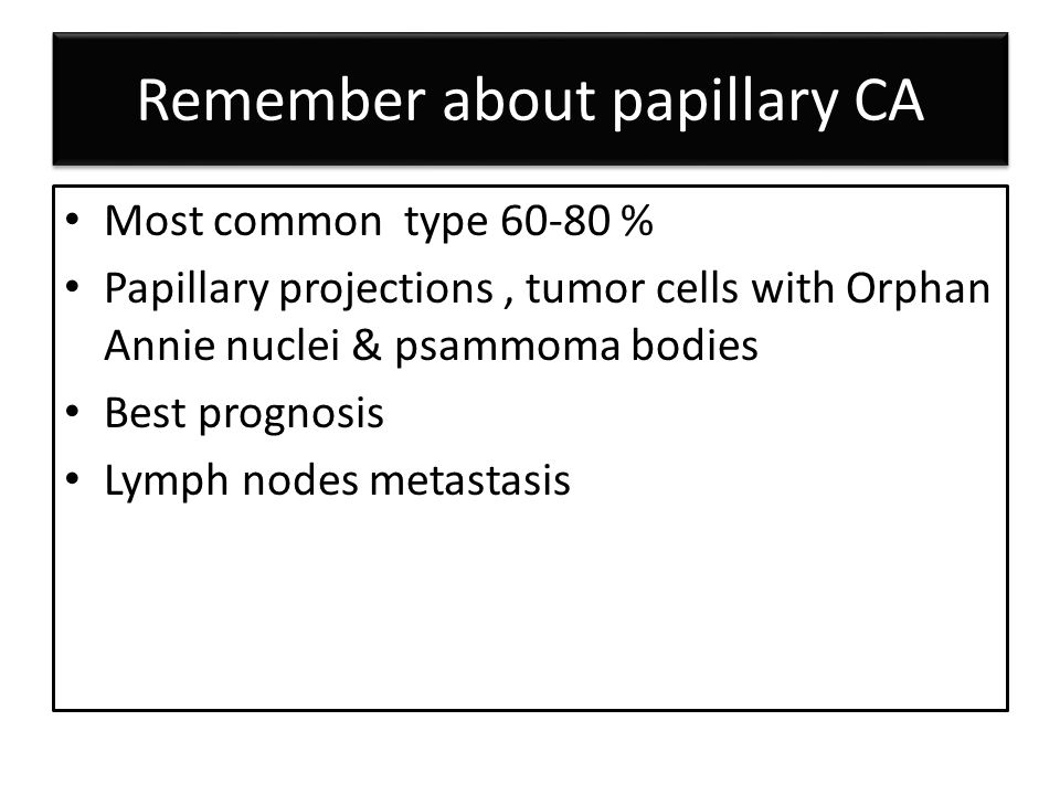 Remember about papillary CA Most common type % Papillary projections, tumor cells with Orphan Annie nuclei & psammoma bodies Best prognosis Lymph nodes metastasis