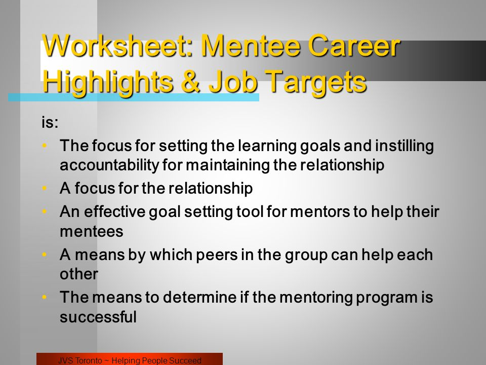 JVS Toronto ~ Helping People Succeed Worksheet: Mentee Career Highlights & Job Targets is: The focus for setting the learning goals and instilling accountability for maintaining the relationship A focus for the relationship An effective goal setting tool for mentors to help their mentees A means by which peers in the group can help each other The means to determine if the mentoring program is successful