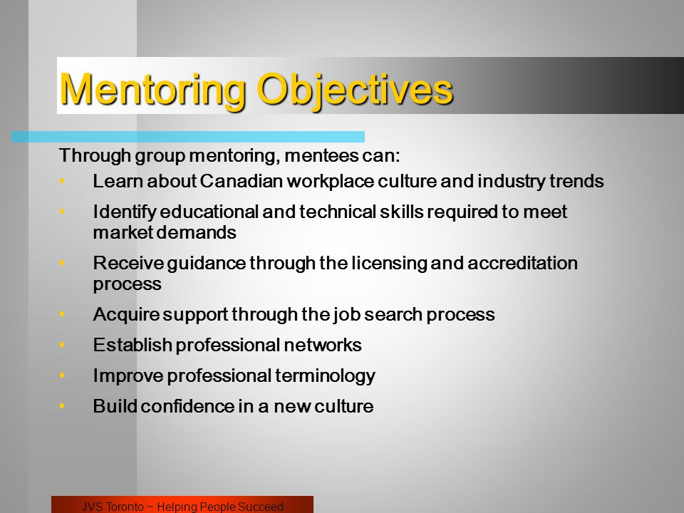 JVS Toronto ~ Helping People Succeed Mentoring Objectives Through group mentoring, mentees can: Learn about Canadian workplace culture and industry trends Identify educational and technical skills required to meet market demands Receive guidance through the licensing and accreditation process Acquire support through the job search process Establish professional networks Improve professional terminology Build confidence in a new culture