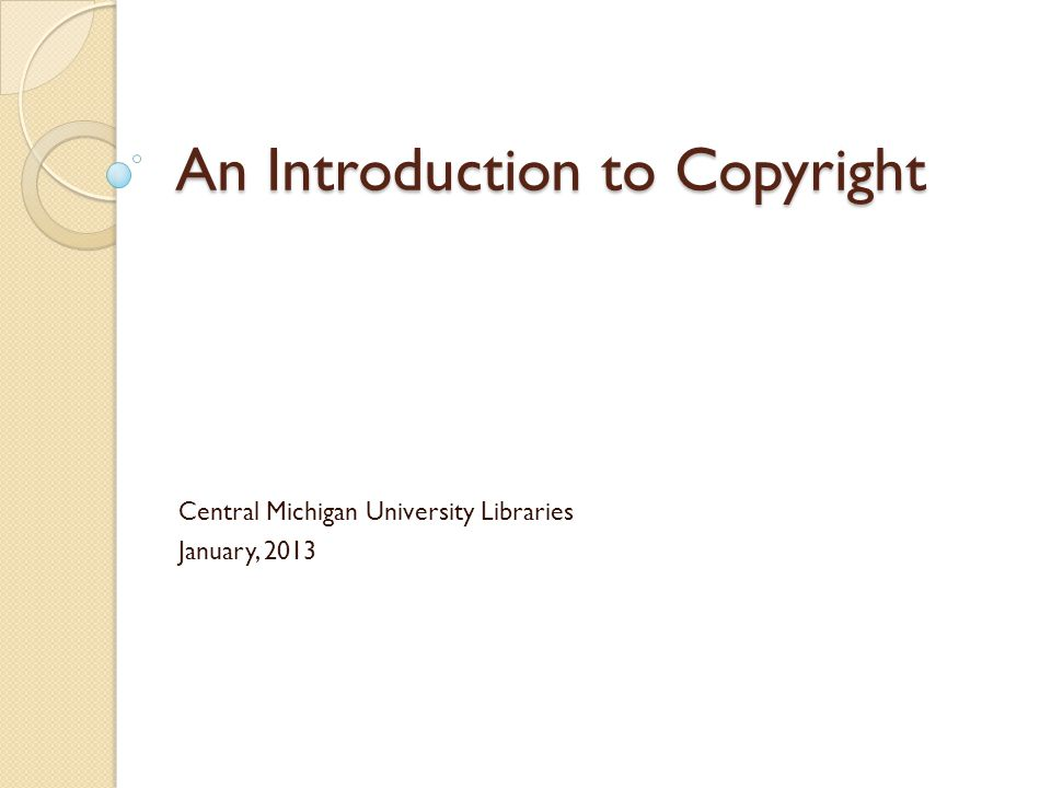 An Introduction to Copyright Central Michigan University Libraries January, 2013