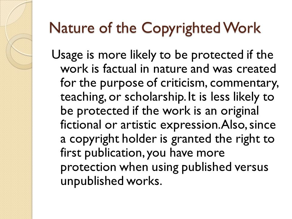 Nature of the Copyrighted Work Usage is more likely to be protected if the work is factual in nature and was created for the purpose of criticism, commentary, teaching, or scholarship.
