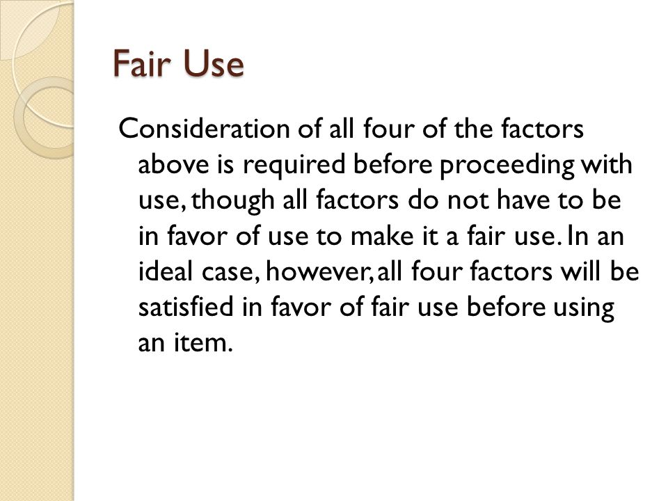 Fair Use Consideration of all four of the factors above is required before proceeding with use, though all factors do not have to be in favor of use to make it a fair use.