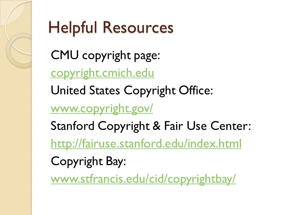Helpful Resources CMU copyright page: copyright.cmich.edu United States Copyright Office:   Stanford Copyright & Fair Use Center:   Copyright Bay: