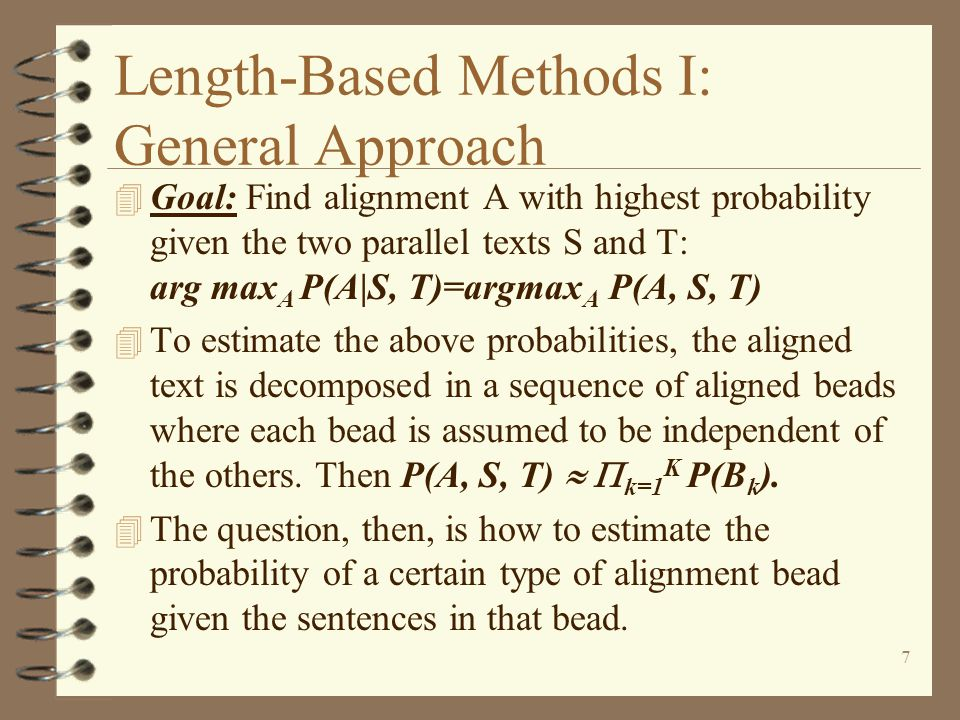 7 Length-Based Methods I: General Approach 4 Goal: Find alignment A with highest probability given the two parallel texts S and T: arg max A P(A|S, T)=argmax A P(A, S, T) 4 To estimate the above probabilities, the aligned text is decomposed in a sequence of aligned beads where each bead is assumed to be independent of the others.