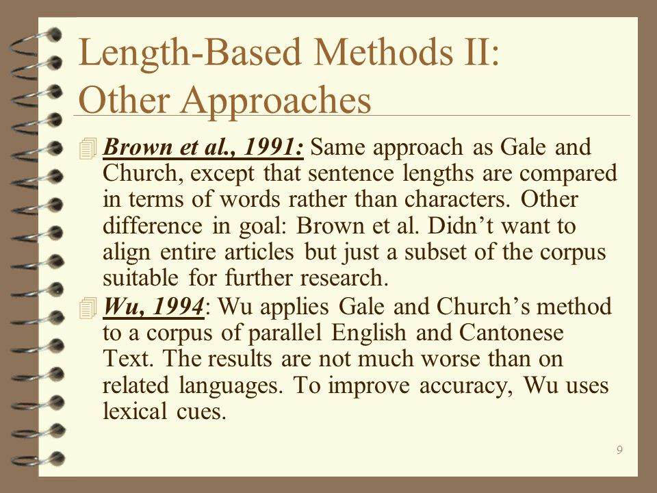 9 Length-Based Methods II: Other Approaches 4 Brown et al., 1991: Same approach as Gale and Church, except that sentence lengths are compared in terms of words rather than characters.