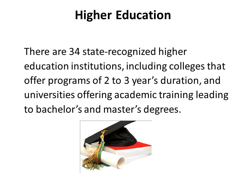 Higher Education There are 34 state-recognized higher education institutions, including colleges that offer programs of 2 to 3 year's duration, and universities offering academic training leading to bachelor's and master's degrees.