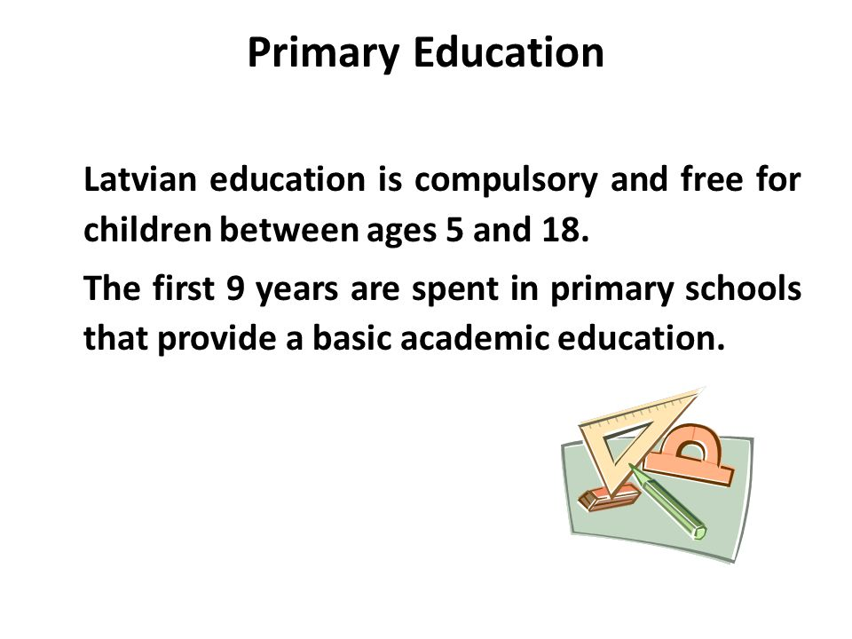 Primary Education Latvian education is compulsory and free for children between ages 5 and 18.