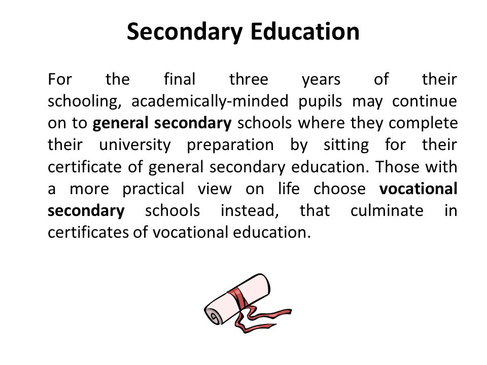 Secondary Education For the final three years of their schooling, academically-minded pupils may continue on to general secondary schools where they complete their university preparation by sitting for their certificate of general secondary education.