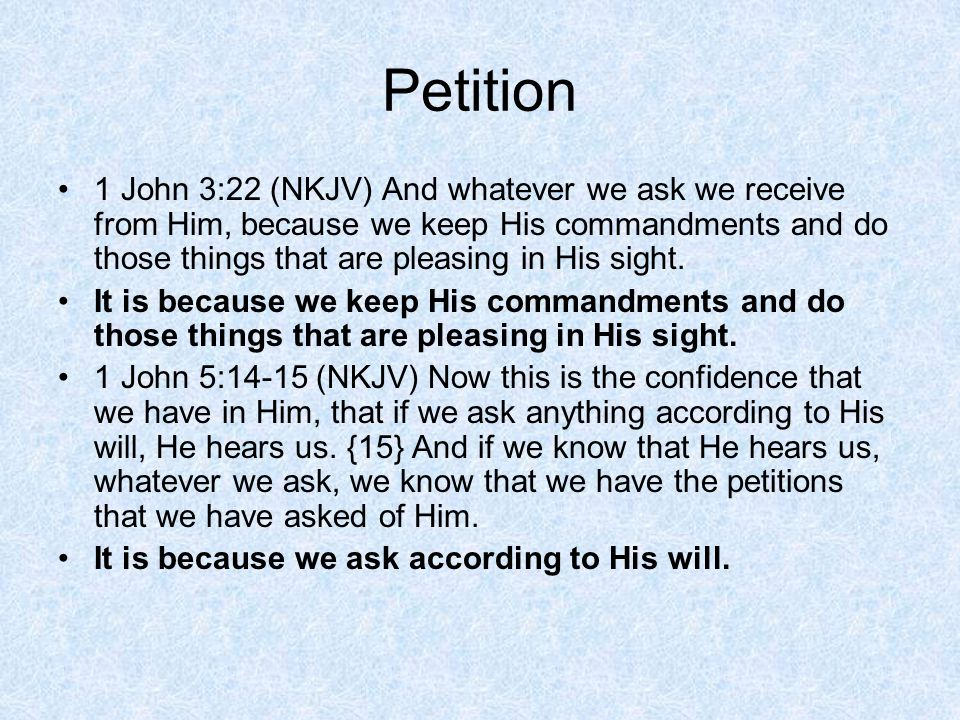 Petition 1 John 3:22 (NKJV) And whatever we ask we receive from Him, because we keep His commandments and do those things that are pleasing in His sight.