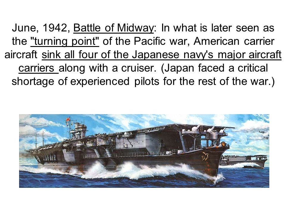 June, 1942, Battle of Midway: In what is later seen as the turning point of the Pacific war, American carrier aircraft sink all four of the Japanese navy s major aircraft carriers along with a cruiser.