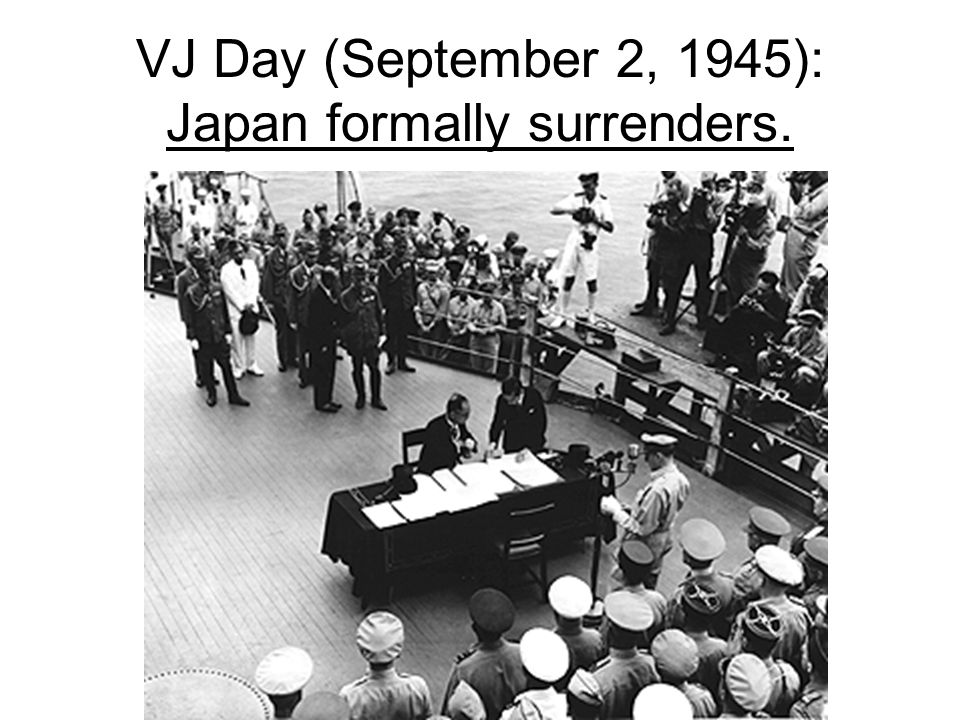 VJ Day (September 2, 1945): Japan formally surrenders.