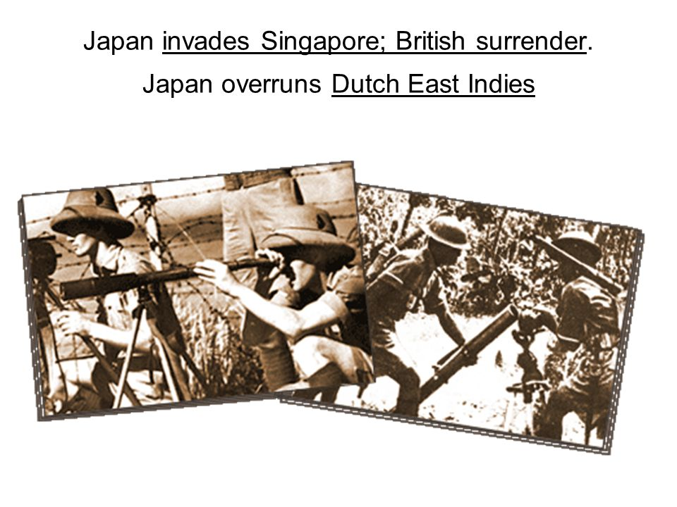 Japan invades Singapore; British surrender. Japan overruns Dutch East Indies