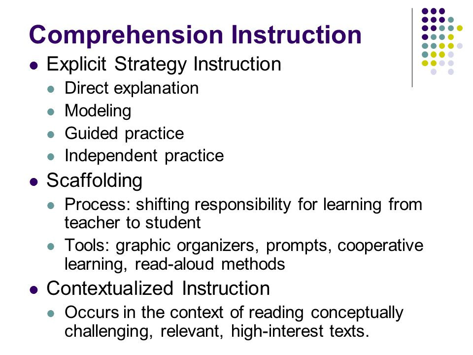 Comprehension Instruction Explicit Strategy Instruction Direct explanation Modeling Guided practice Independent practice Scaffolding Process: shifting responsibility for learning from teacher to student Tools: graphic organizers, prompts, cooperative learning, read-aloud methods Contextualized Instruction Occurs in the context of reading conceptually challenging, relevant, high-interest texts.