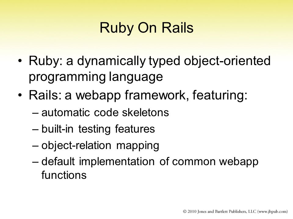 Ruby On Rails Ruby: a dynamically typed object-oriented programming language Rails: a webapp framework, featuring: –automatic code skeletons –built-in testing features –object-relation mapping –default implementation of common webapp functions