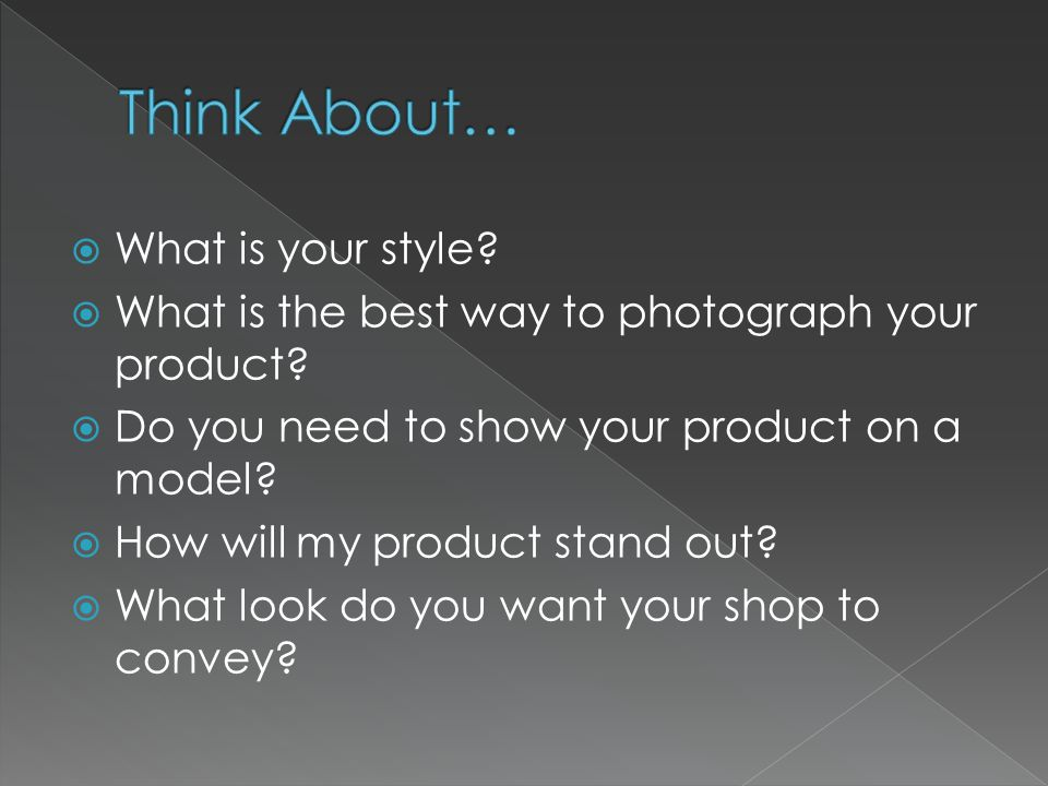  What is your style.  What is the best way to photograph your product.