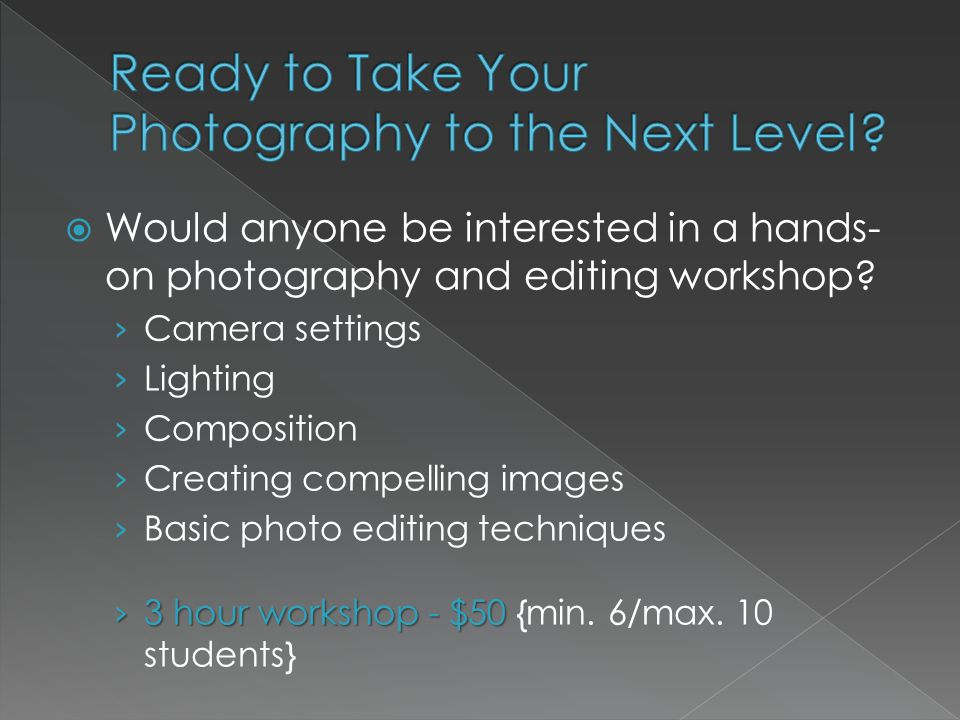  Would anyone be interested in a hands- on photography and editing workshop.