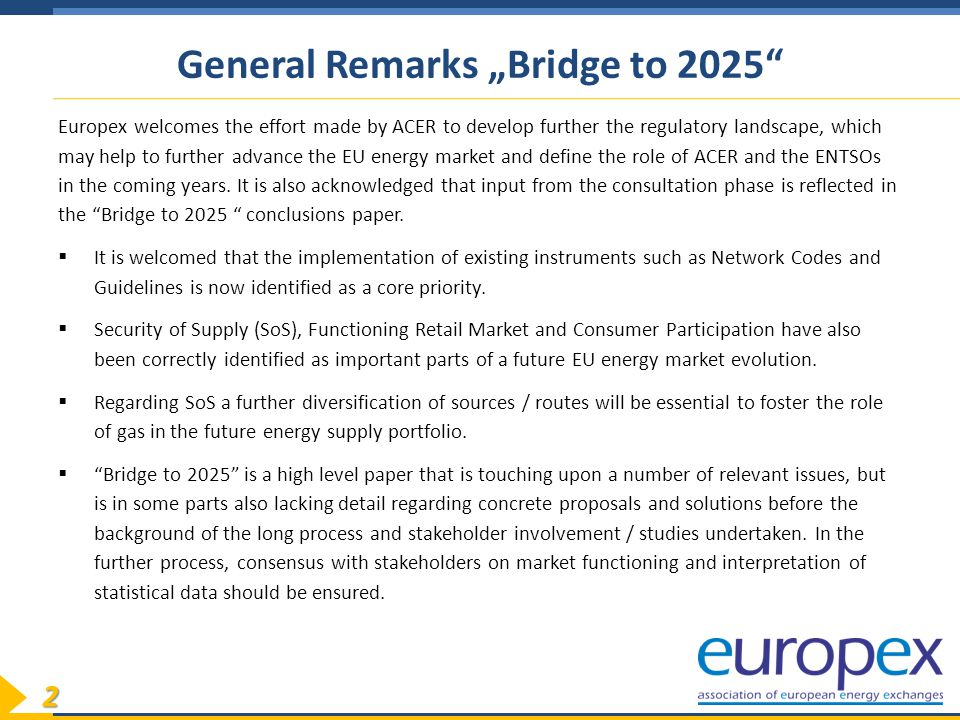 "2 General Remarks ""Bridge to 2025 Europex welcomes the effort made by ACER to develop further the regulatory landscape, which may help to further advance the EU energy market and define the role of ACER and the ENTSOs in the coming years."