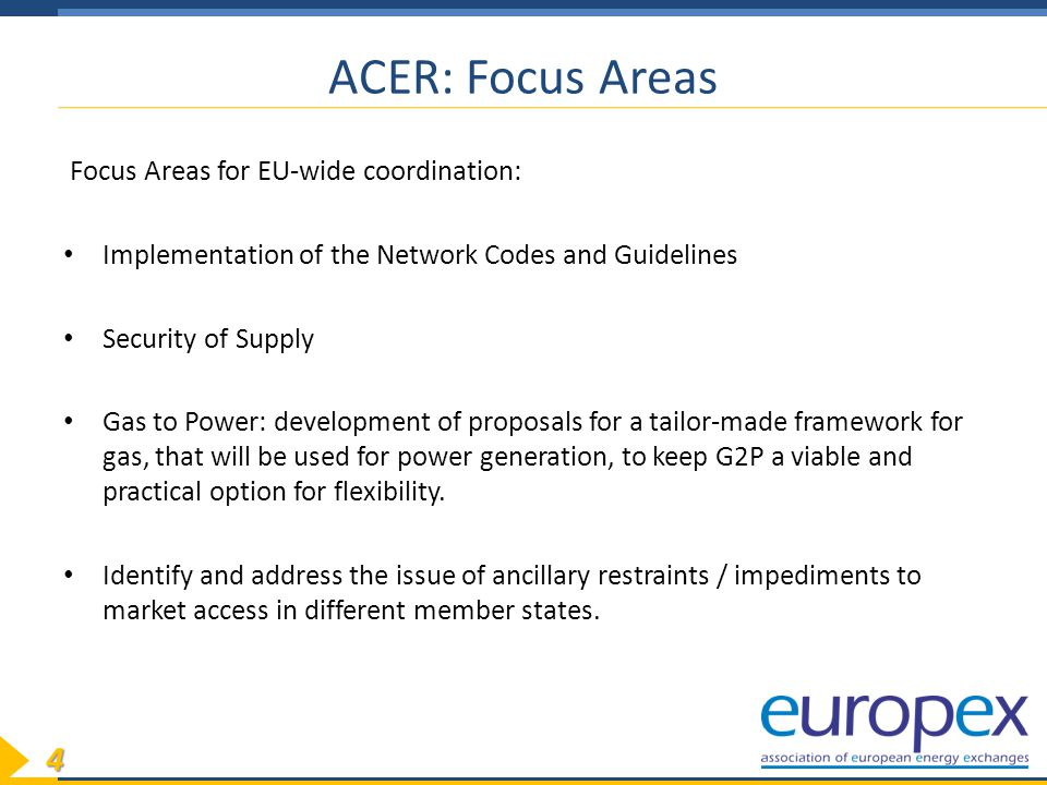 4 ACER: Focus Areas Focus Areas for EU-wide coordination: Implementation of the Network Codes and Guidelines Security of Supply Gas to Power: development of proposals for a tailor-made framework for gas, that will be used for power generation, to keep G2P a viable and practical option for flexibility.
