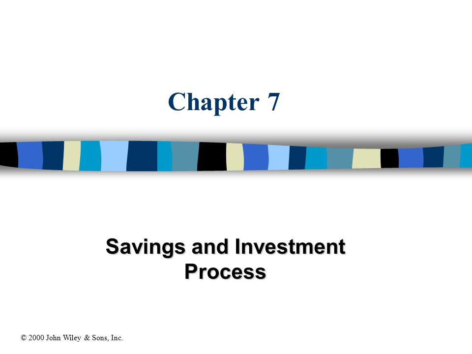 Chapter 7 Savings and Investment Process © 2000 John Wiley & Sons, Inc.