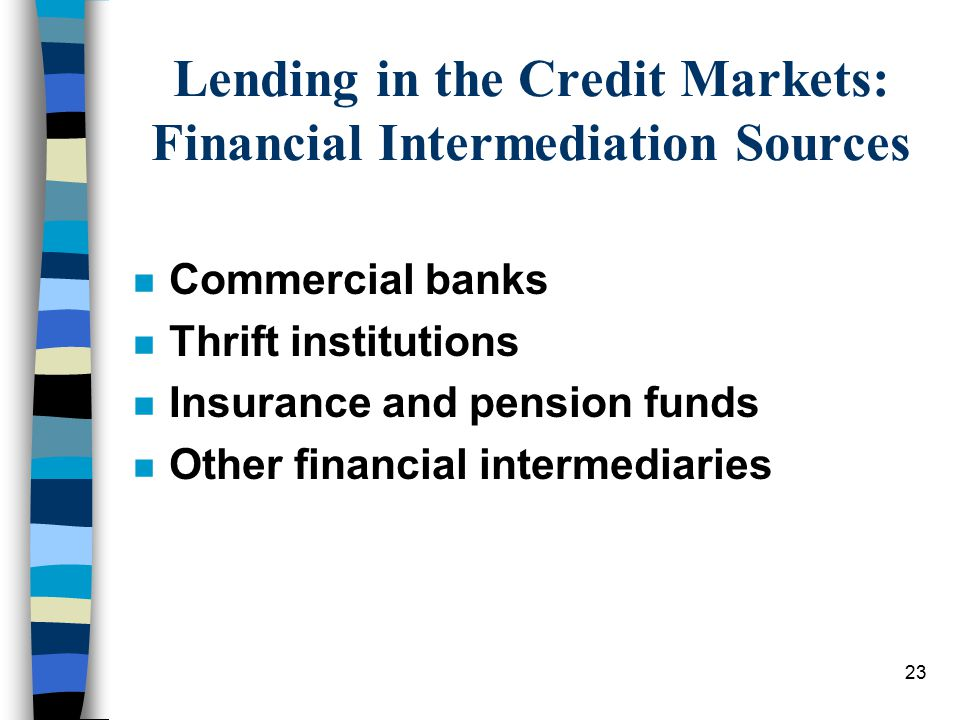 23 Lending in the Credit Markets: Financial Intermediation Sources n Commercial banks n Thrift institutions n Insurance and pension funds n Other financial intermediaries