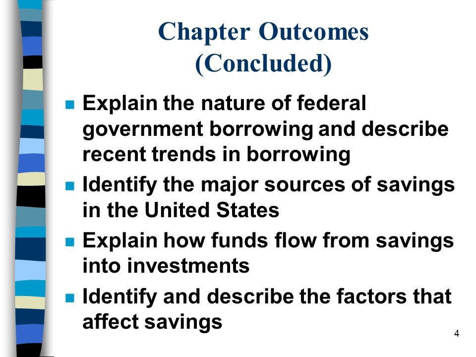 4 Chapter Outcomes (Concluded) n Explain the nature of federal government borrowing and describe recent trends in borrowing n Identify the major sources of savings in the United States n Explain how funds flow from savings into investments n Identify and describe the factors that affect savings