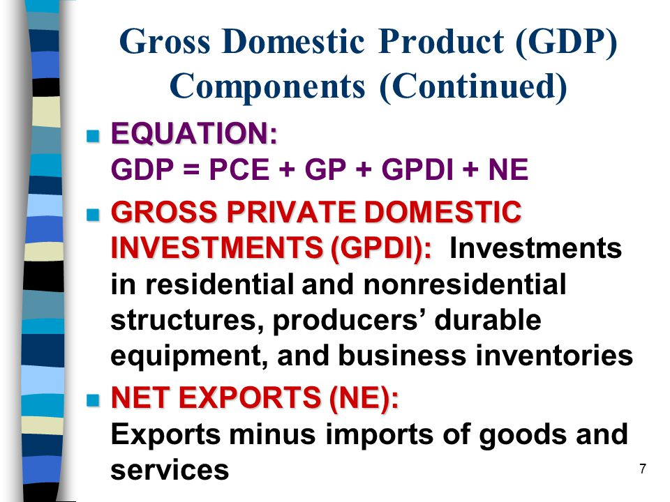 7 Gross Domestic Product (GDP) Components (Continued) n EQUATION: n EQUATION: GDP = PCE + GP + GPDI + NE n GROSS PRIVATE DOMESTIC INVESTMENTS (GPDI): n GROSS PRIVATE DOMESTIC INVESTMENTS (GPDI): Investments in residential and nonresidential structures, producers' durable equipment, and business inventories n NET EXPORTS (NE): n NET EXPORTS (NE): Exports minus imports of goods and services