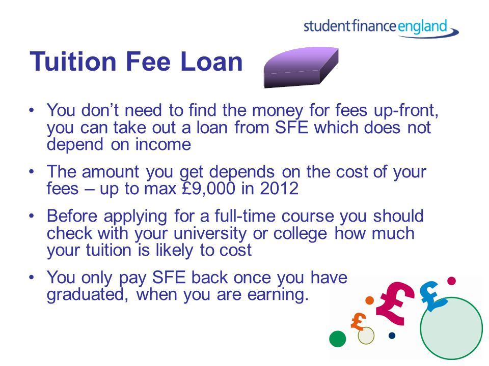 Tuition Fee Loan You don't need to find the money for fees up-front, you can take out a loan from SFE which does not depend on income The amount you get depends on the cost of your fees – up to max £9,000 in 2012 Before applying for a full-time course you should check with your university or college how much your tuition is likely to cost You only pay SFE back once you have graduated, when you are earning.