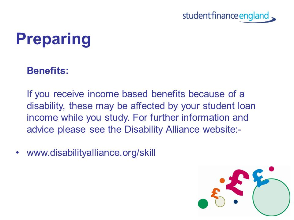 Preparing Benefits: If you receive income based benefits because of a disability, these may be affected by your student loan income while you study.
