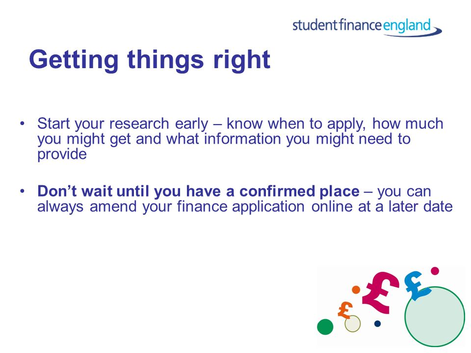 Getting things right Start your research early – know when to apply, how much you might get and what information you might need to provide Don't wait until you have a confirmed place – you can always amend your finance application online at a later date