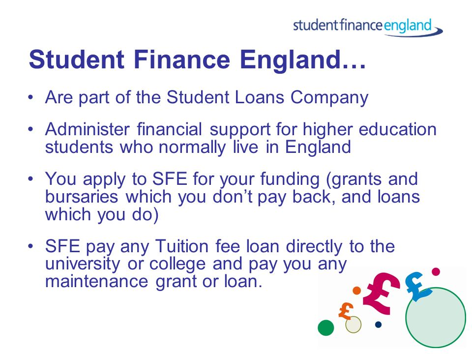 Student Finance England… Are part of the Student Loans Company Administer financial support for higher education students who normally live in England You apply to SFE for your funding (grants and bursaries which you don't pay back, and loans which you do) SFE pay any Tuition fee loan directly to the university or college and pay you any maintenance grant or loan.
