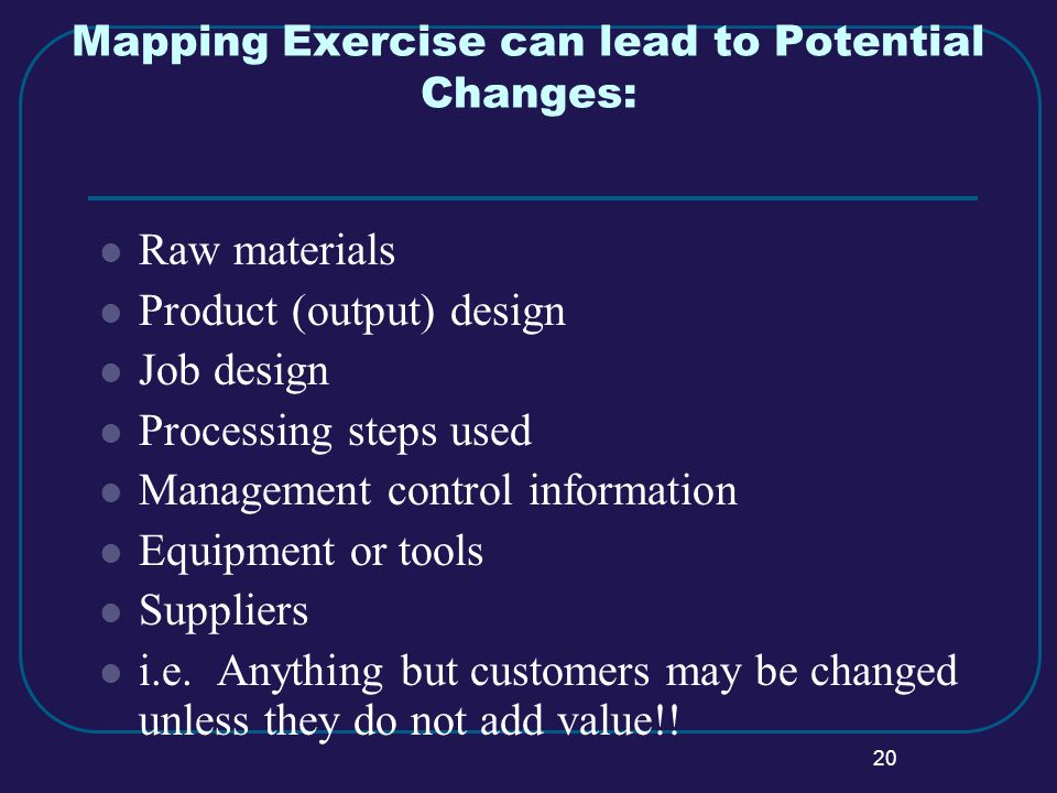 20 Mapping Exercise can lead to Potential Changes: Raw materials Product (output) design Job design Processing steps used Management control information Equipment or tools Suppliers i.e.