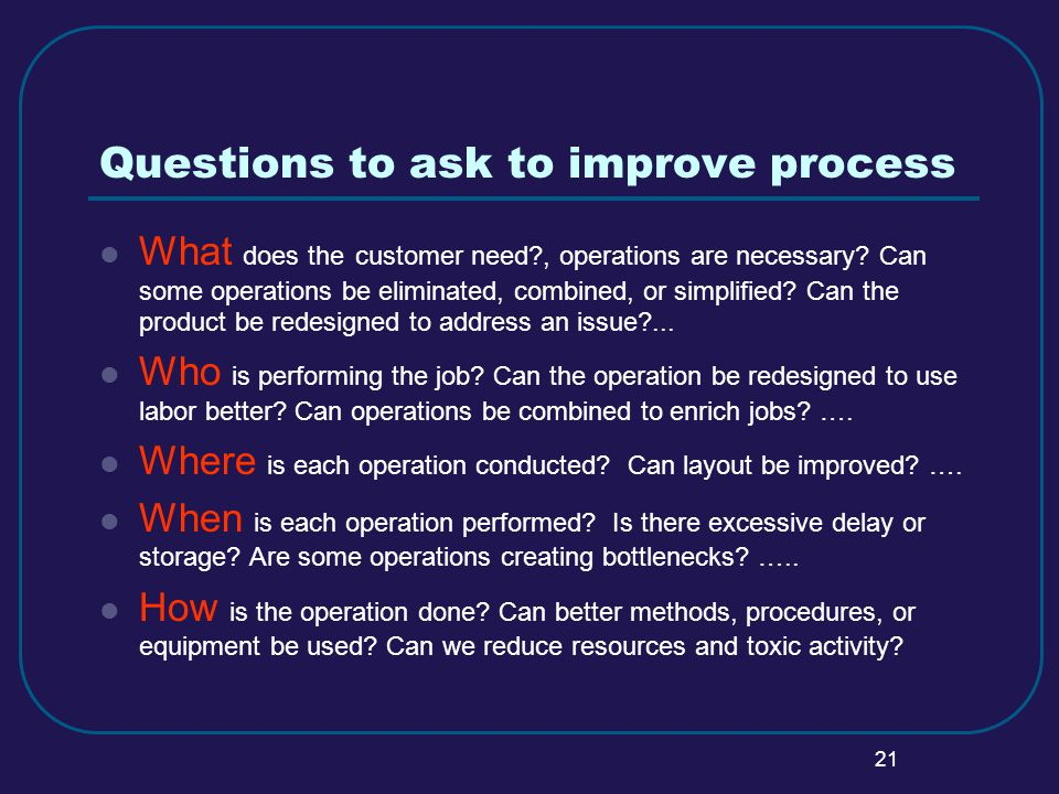 21 Questions to ask to improve process What does the customer need , operations are necessary.
