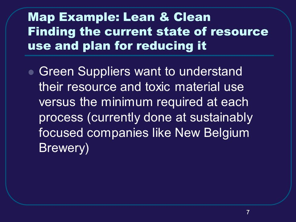 7 Map Example: Lean & Clean Finding the current state of resource use and plan for reducing it Green Suppliers want to understand their resource and toxic material use versus the minimum required at each process (currently done at sustainably focused companies like New Belgium Brewery)