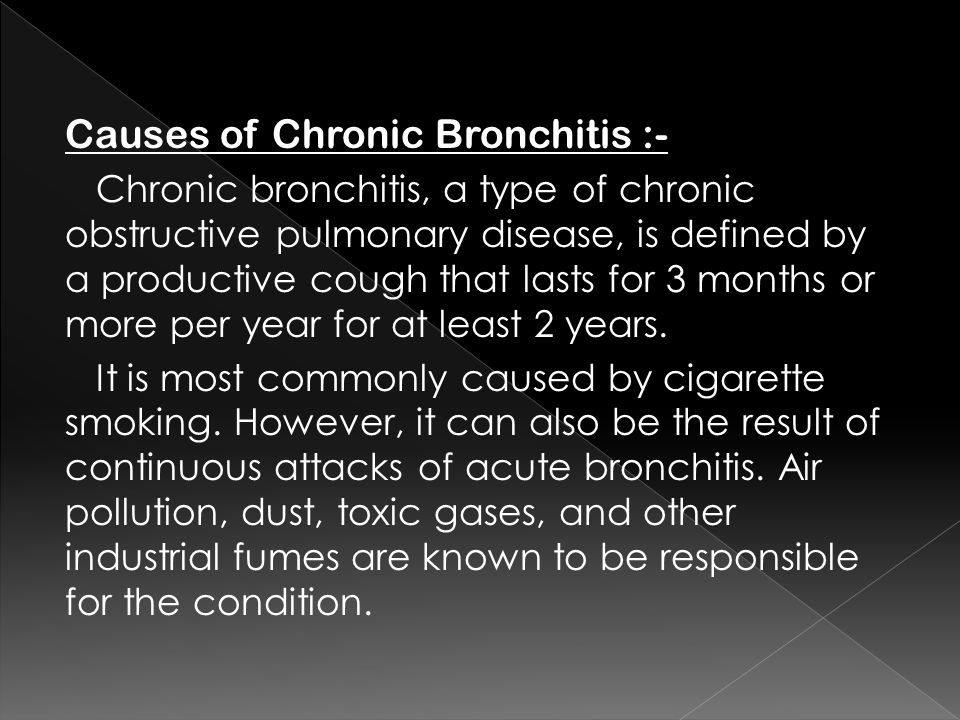 Causes of Chronic Bronchitis :- Chronic bronchitis, a type of chronic obstructive pulmonary disease, is defined by a productive cough that lasts for 3 months or more per year for at least 2 years.