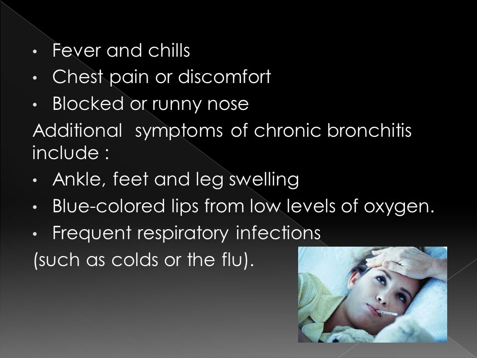 Fever and chills Chest pain or discomfort Blocked or runny nose Additional symptoms of chronic bronchitis include : Ankle, feet and leg swelling Blue-colored lips from low levels of oxygen.