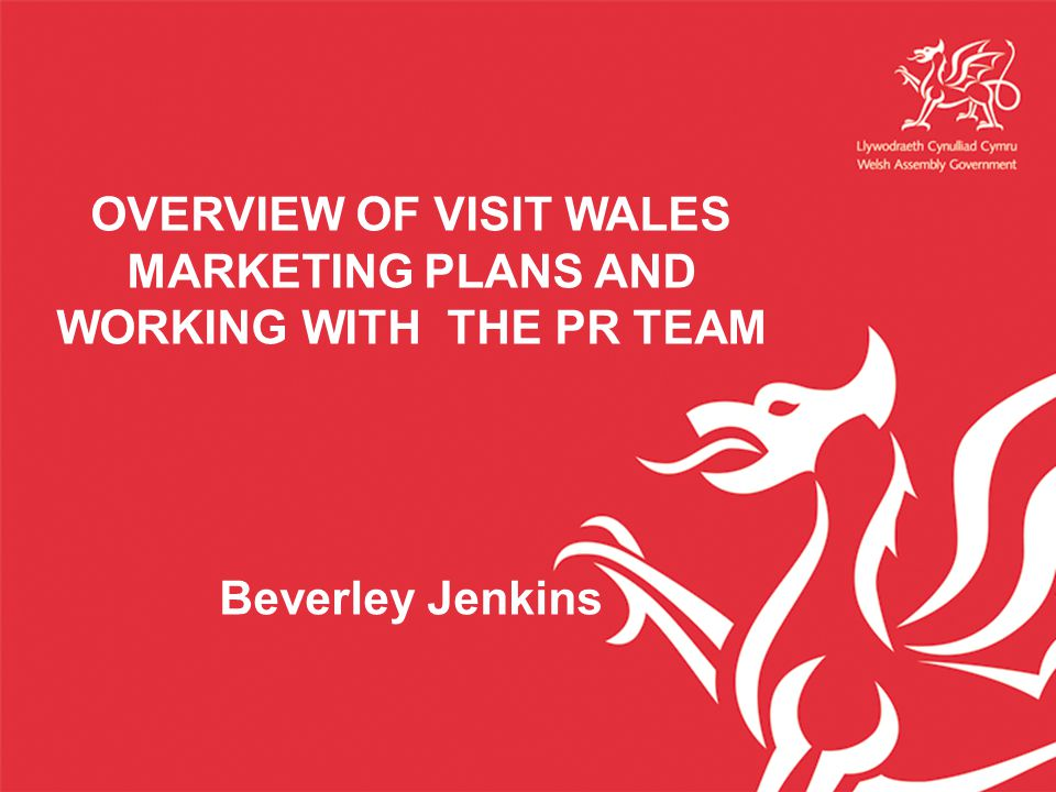 OVERVIEW OF VISIT WALES MARKETING PLANS AND WORKING WITH THE PR TEAM Beverley Jenkins