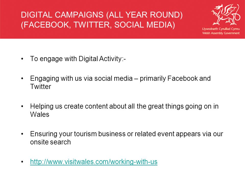 DIGITAL CAMPAIGNS (ALL YEAR ROUND) (FACEBOOK, TWITTER, SOCIAL MEDIA) To engage with Digital Activity:- Engaging with us via social media – primarily Facebook and Twitter Helping us create content about all the great things going on in Wales Ensuring your tourism business or related event appears via our onsite search