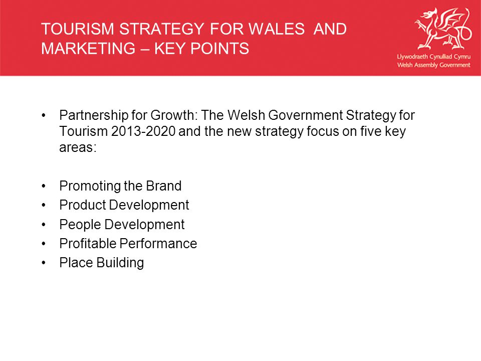 TOURISM STRATEGY FOR WALES AND MARKETING – KEY POINTS Partnership for Growth: The Welsh Government Strategy for Tourism and the new strategy focus on five key areas: Promoting the Brand Product Development People Development Profitable Performance Place Building